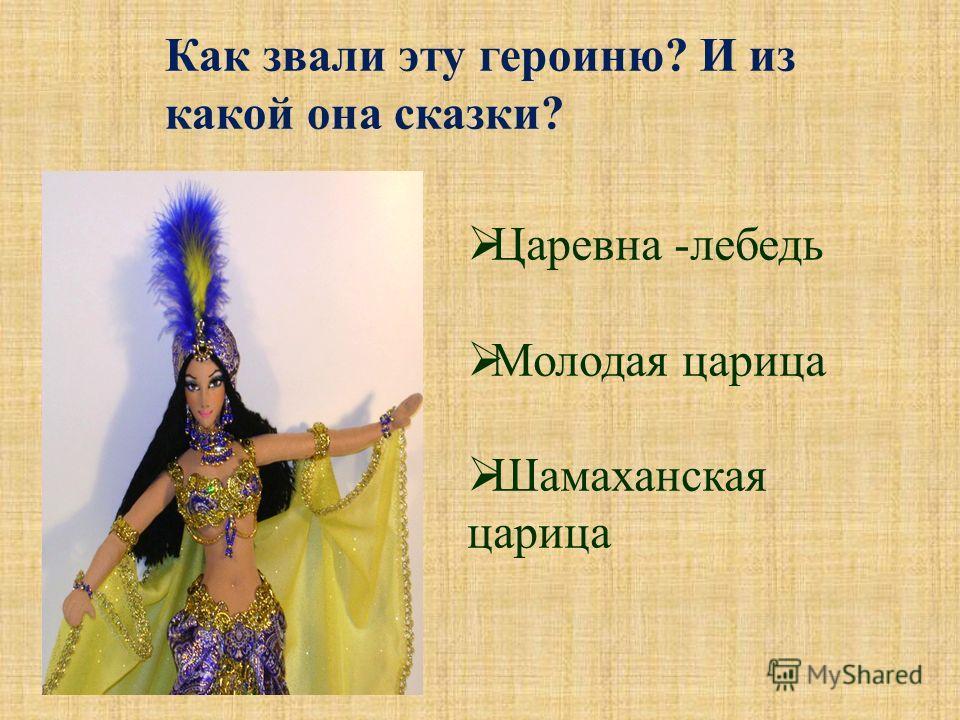 Как звали эту героиню? И из какой она сказки? Царевна -лебедь Молодая царица Шамаханская царица