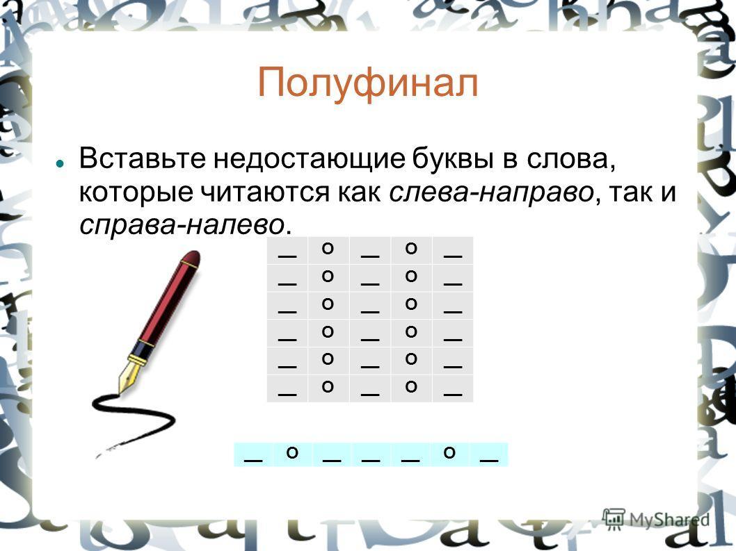 Полуфинал Вставьте надостающие буквы в слова, которые читаются как слева-направо, так и справа-налево. __О О О О О О О О О О О О О О