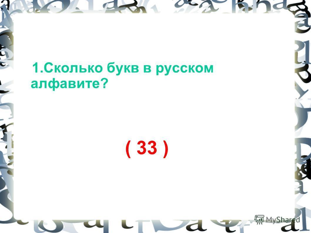 1. Сколько букв в русском алфавите? ( 33 )
