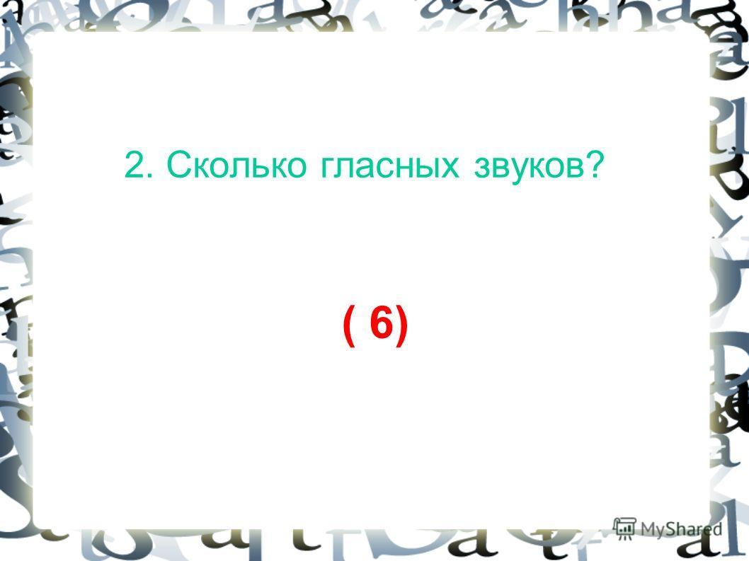 2. Сколько гласных звуков? ( 6)