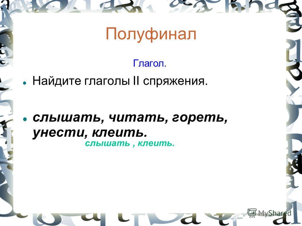 Полуфинал Глагол. Найдите глаголы II спряжения. слышать, читать, гореть, унести, клеить. слышать, клеить.