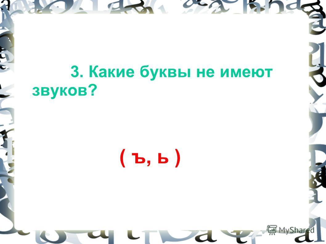 3. Какие буквы не имеют звуков? ( ъ, ь )