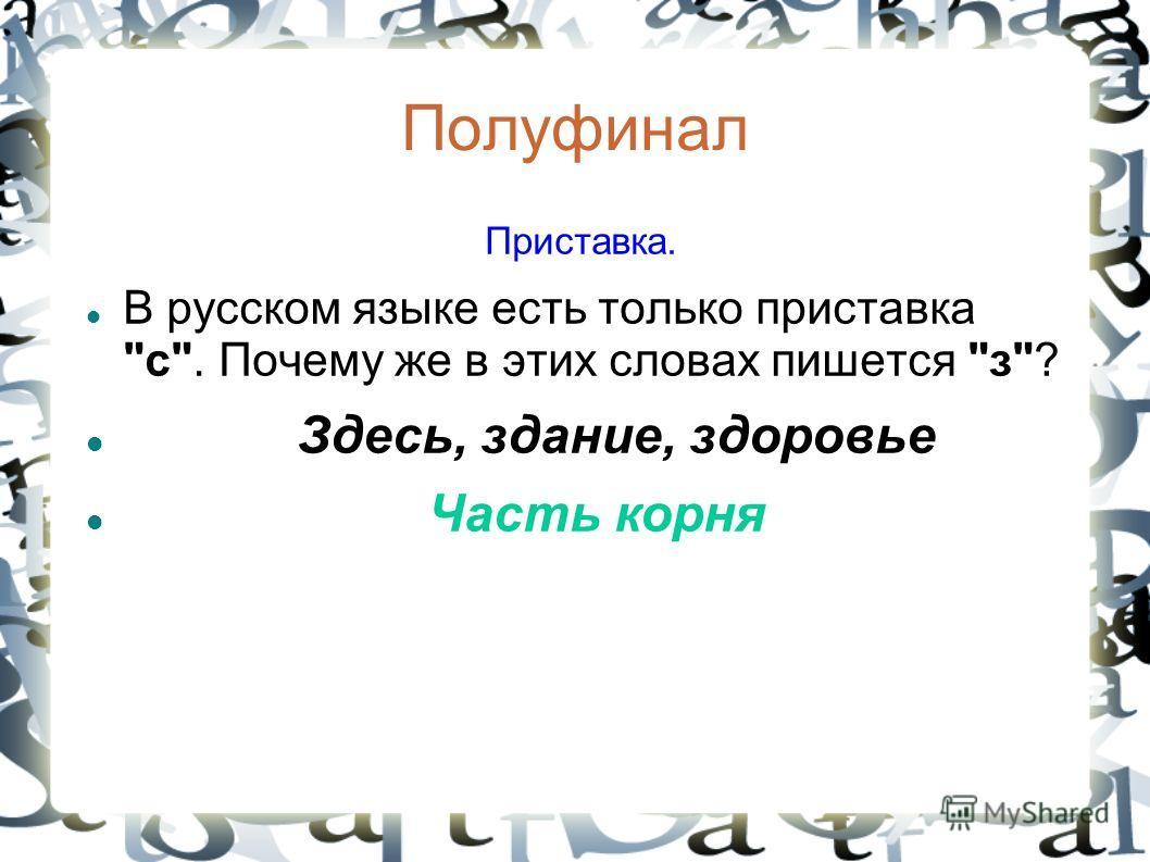 Полуфинал Приставка. В русском языке есть только приставка с. Почему же в этих словах пишется з? Здесь, здание, здоровье Часть корня