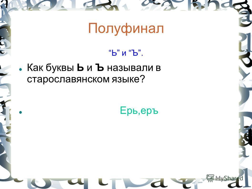 Полуфинал Ь и Ъ. Как буквы Ь и Ъ называли в старославянском языке? Ерь,еръ