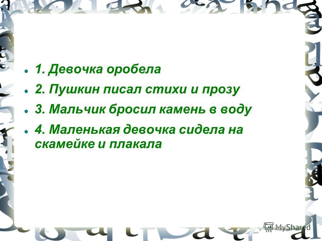 1. Девочка оробела 2. Пушкин писал стихи и прозу 3. Мальчик бросил камень в воду 4. Маленькая девочка сидела на скамейке и плакала 4. Маленькая девочка сидела на скамейке и плакала