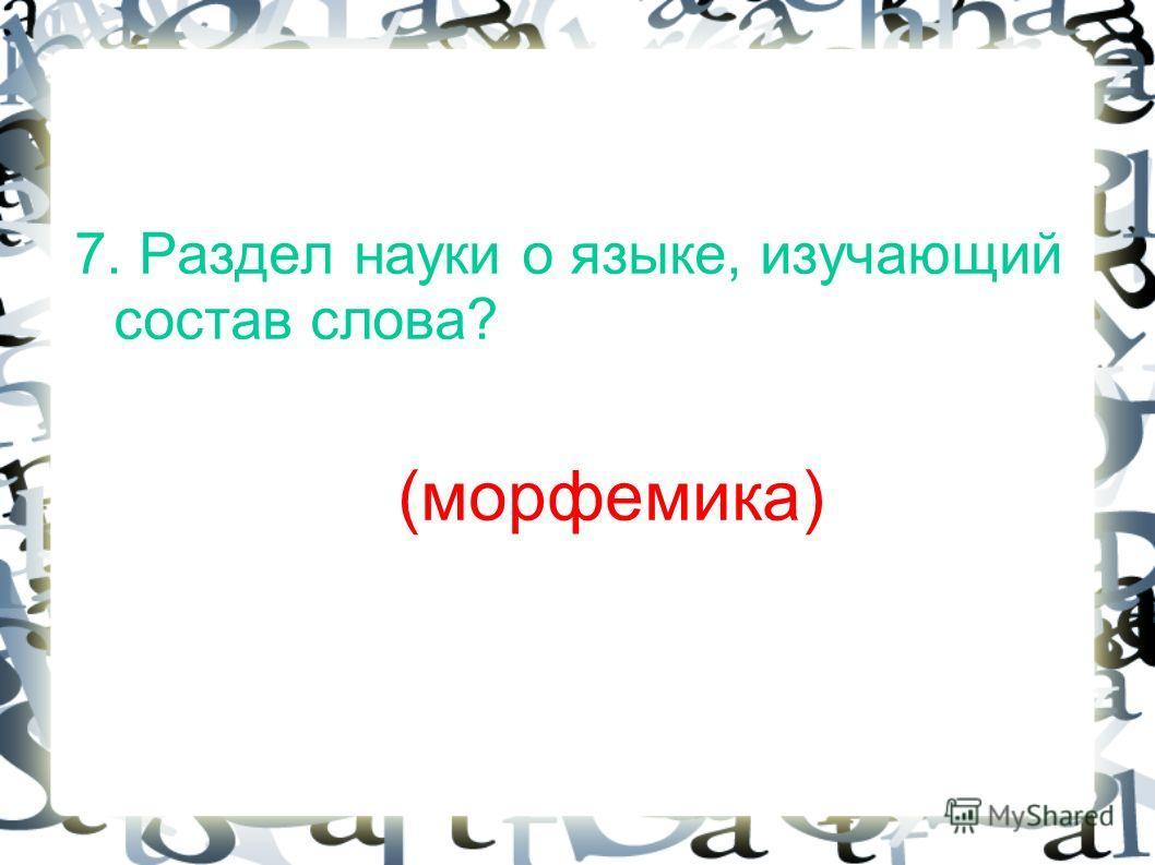 7. Раздел науки о языке, изучающий состав слова? (морфемика)