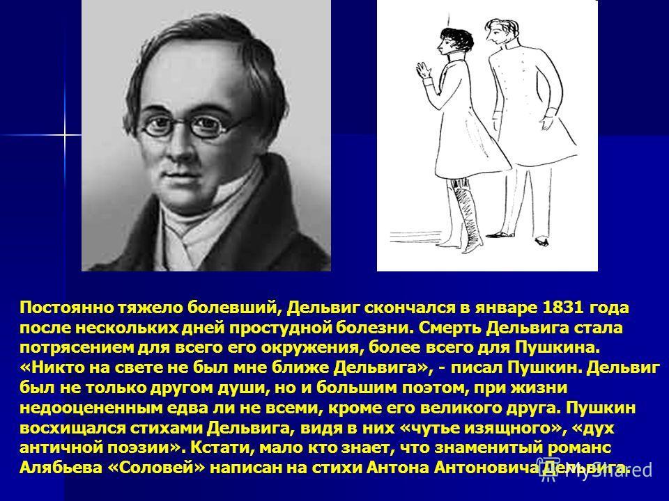 Постоянно тяжело болевший, Дельвиг скончался в январе 1831 года после нескольких дней простудной болезни. Смерть Дельвига стала потрясением для всего его окружения, более всего для Пушкина. «Никто на свете не был мне ближе Дельвига», - писал Пушкин.