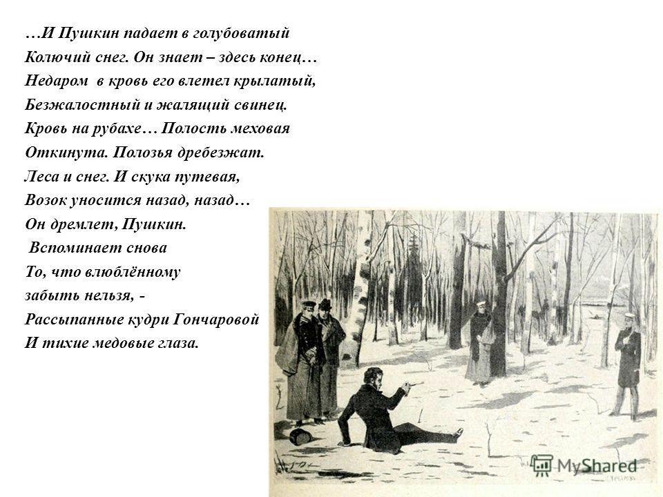 …И Пушкин падает в голубоватый Колючий снег. Он знает – здесь конец… Недаром в кровь его влетел крылатый, Безжалостный и жалящий свинец. Кровь на рубахе… Полость меховая Откинута. Полозья дребезжат. Леса и снег. И скука путевая, Возок уносится назад,