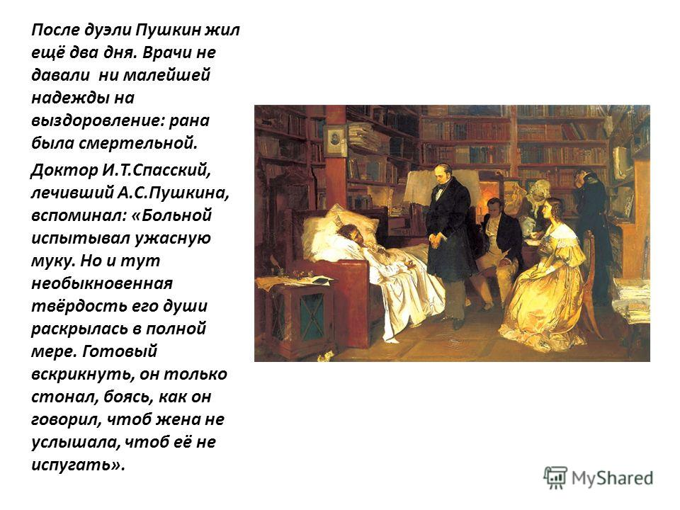 После дуэли Пушкин жил ещё два дня. Врачи не давали ни малейшей надежды на выздоровление: рана была смертельной. Доктор И.Т.Спасский, лечивший А.С.Пушкина, вспоминал: «Больной испытывал ужасную муку. Но и тут необыкновенная твёрдость его души раскрыл