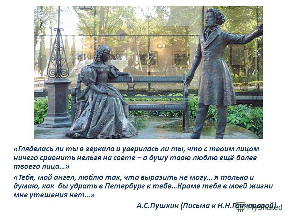 «Гляделась ли ты в зеркало и уверилась ли ты, что с твоим лицом ничего сравнить нельзя на свете – а душу твою люблю ещё более твоего лица…» «Тебя, мой ангел, люблю так, что выразить не могу… я только и думаю, как бы удрать в Петербург к тебе…Кроме те