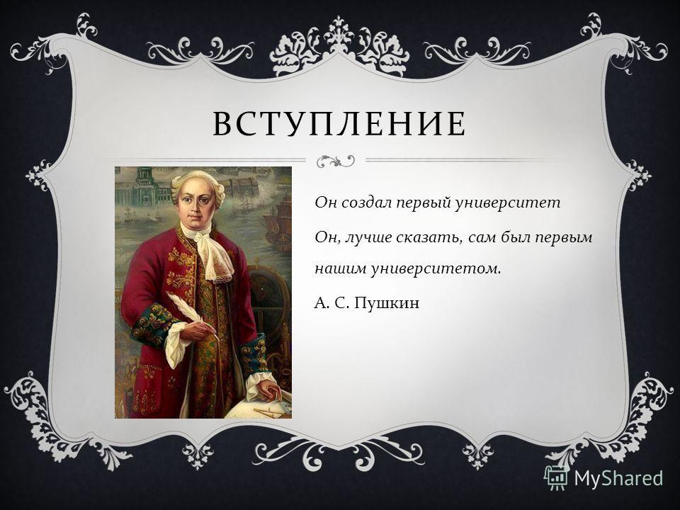 ВСТУПЛЕНИЕ Он создал первый университет Он, лучше сказать, сам был первым нашим университетом. А. С. Пушкин