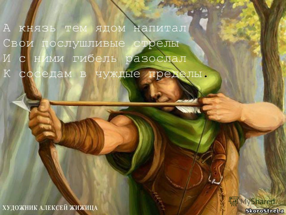 А князь тем ядом напитал Свои послушливые стрелы И с ними гибель разослал К соседям в чуждые пределы.