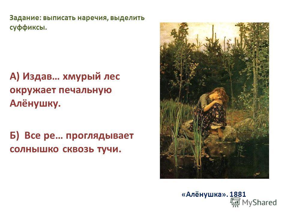 «Алёнушка». 1881 Задание: выписать наречия, выделить суффиксы. А) Издав… хмурый лес окружает печальную Алёнушку. Б) Все ре… проглядывает солнышко сквозь тучи.