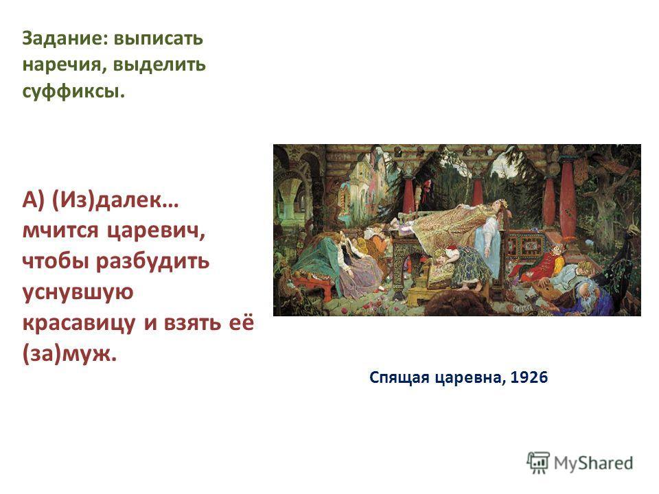 Спящая царевна, 1926 Задание: выписать наречия, выделить суффиксы. А) (Из)далек… мчится царевич, чтобы разбудить уснувшую красавицу и взять её (за)муж.