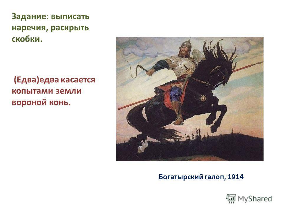 Богатырский галоп, 1914 Задание: выписать наречия, раскрыть скобки. (Едва)едва касается копытами земли вороной конь.