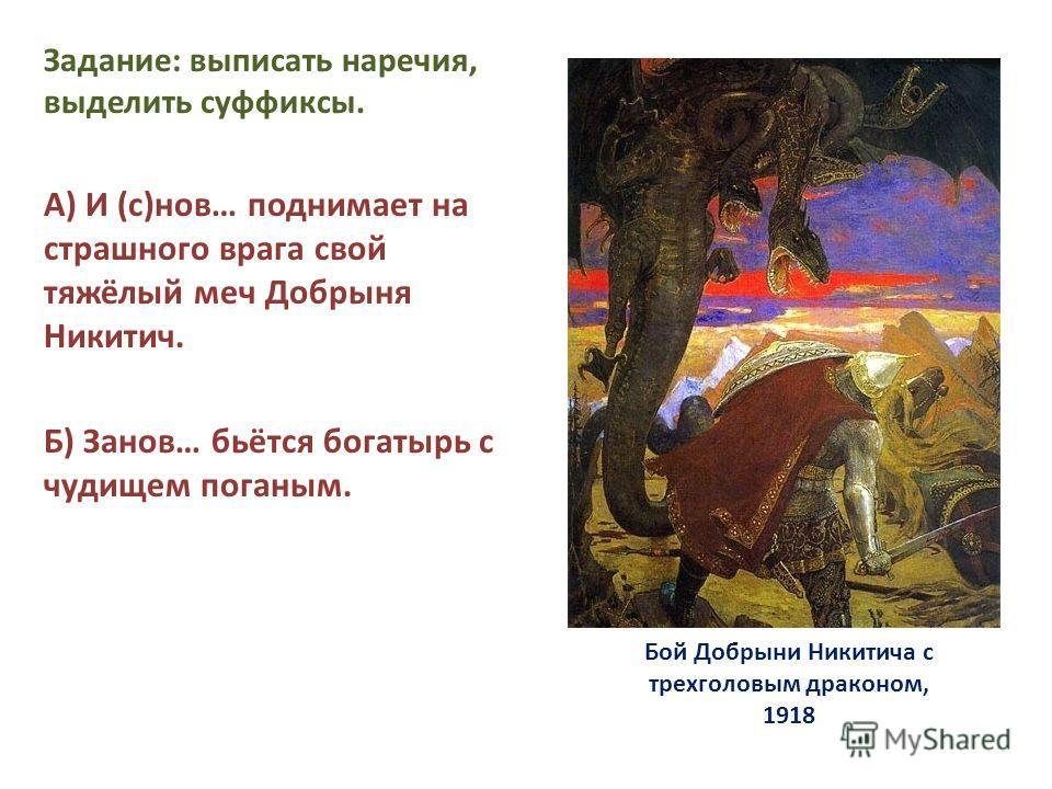 Бой Добрыни Никитича с трехголовым драконом, 1918 Задание: выписать наречия, выделить суффиксы. А) И (с)нов… поднимает на страшного врага свой тяжёлый меч Добрыня Никитич. Б) Занов… бьётся богатырь с чудищем поганым.