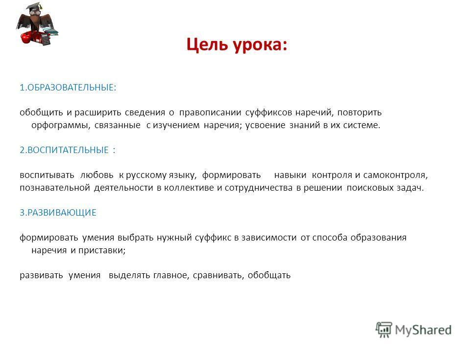 Цель урока: 1.ОБРАЗОВАТЕЛЬНЫЕ: обобщить и расширить сведения о правописании суффиксов наречий, повторить орфограммы, связанные с изучением наречия; усвоение знаний в их системе. 2. ВОСПИТАТЕЛЬНЫЕ : воспитывать любовь к русскому языку, формировать нав