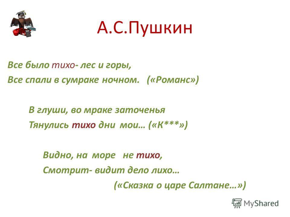 А.С.Пушкин Все было тихо- лес и горы, Все спали в сумраке ночном. («Романс») В глуши, во мраке заточенья Тянулись тихо дни мои… («К***») Видно, на море не тихо, Смотрит- видит дело лихо… («Сказка о царе Салтане…»)
