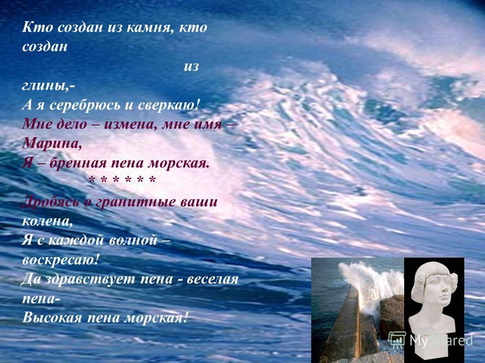 Кто создан из камня, кто создан из глины,- А я серебрюсь и сверкаю! Мне дело – измена, мне имя – Марина, Я – бренная пена морская. * * * * * * Дробясь о гранитные ваши колена, Я с каждой волной – воскресаю! Да здравствует пена - веселая пена- Высокая