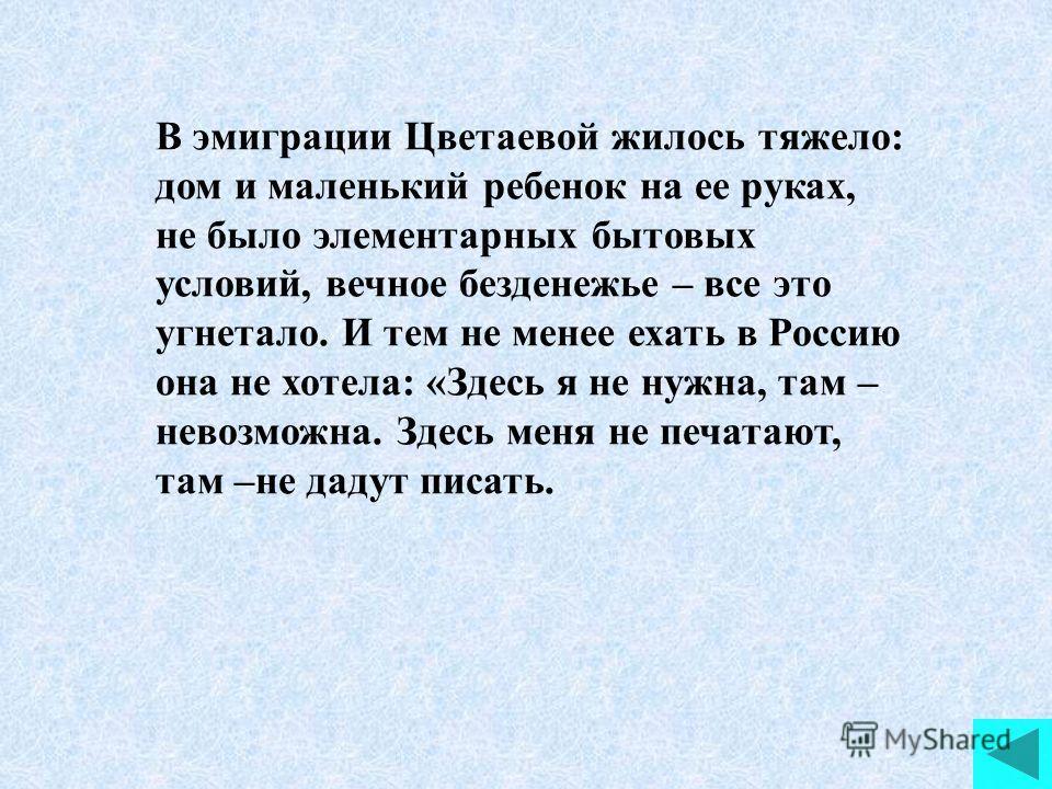 В эмиграции Цветаевой жилось тяжело: дом и маленький ребенок на ее руках, не было элементарных бытовых условий, вечное безденежье – все это угнетало. И тем не менее ехать в Россию она не хотела: «Здесь я не нужна, там – невозможна. Здесь меня не печа