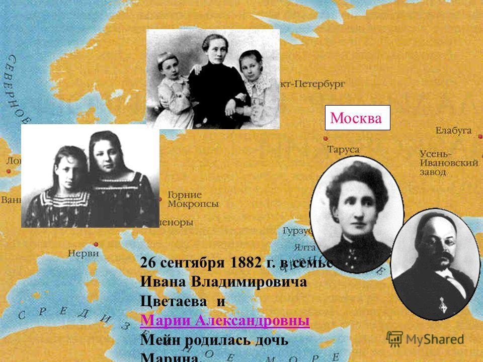 Москва 26 сентября 1882 г. в семье Ивана Владимировича Цветаева и Марии Александровны Мейн родилась дочь Марина.