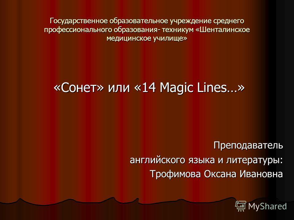 Государственное образовательное учреждение среднего профессионального образования- техникум «Шенталинское медицинское училище» «Сонет» или «14 Magic Lines…» Преподаватель Преподаватель английского языка и литературы: Трофимова Оксана Ивановна