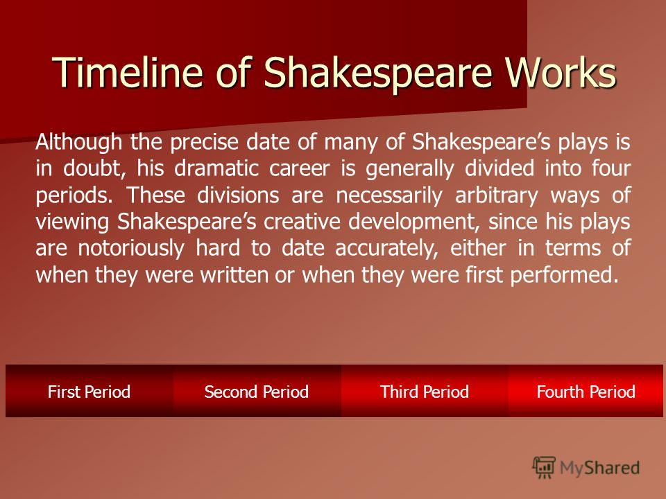 Timeline of Shakespeare Works First PeriodSecond PeriodThird PeriodFourth Period Although the precise date of many of Shakespeares plays is in doubt, his dramatic career is generally divided into four periods. These divisions are necessarily arbitrar