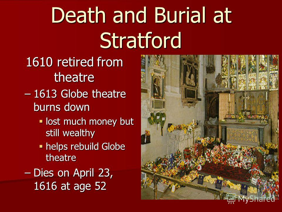 1610 retired from theatre –1613 Globe theatre burns down lost much money but still wealthy lost much money but still wealthy helps rebuild Globe theatre helps rebuild Globe theatre –Dies on April 23, 1616 at age 52 Death and Burial at Stratford