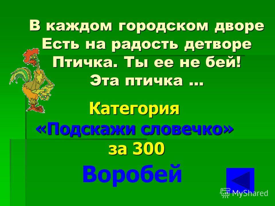 В лесу, под щебет, звон и свист, Стучит лесной телеграфист: «Здорово, дрозд-приятель!» И ставит подпись… Категория «Подскажи словечко» за 200 Дятел
