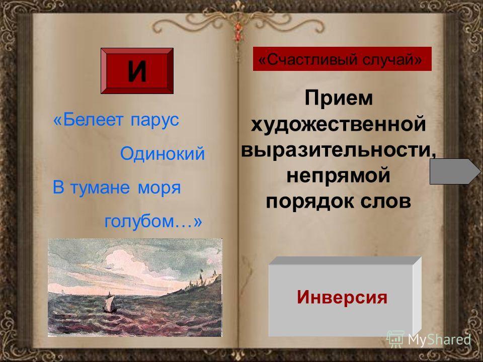 И Прием художественной выразительности, непрямой порядок слов Инверсия «Белеет парус Одинокий В тумане моря голубом…» «Счастливый случай»
