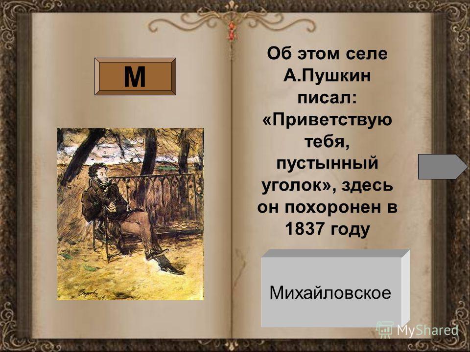 М Об этом селе А.Пушкин писал: «Приветствую тебя, пустынный уголок», здесь он похоронен в 1837 году Михайловское