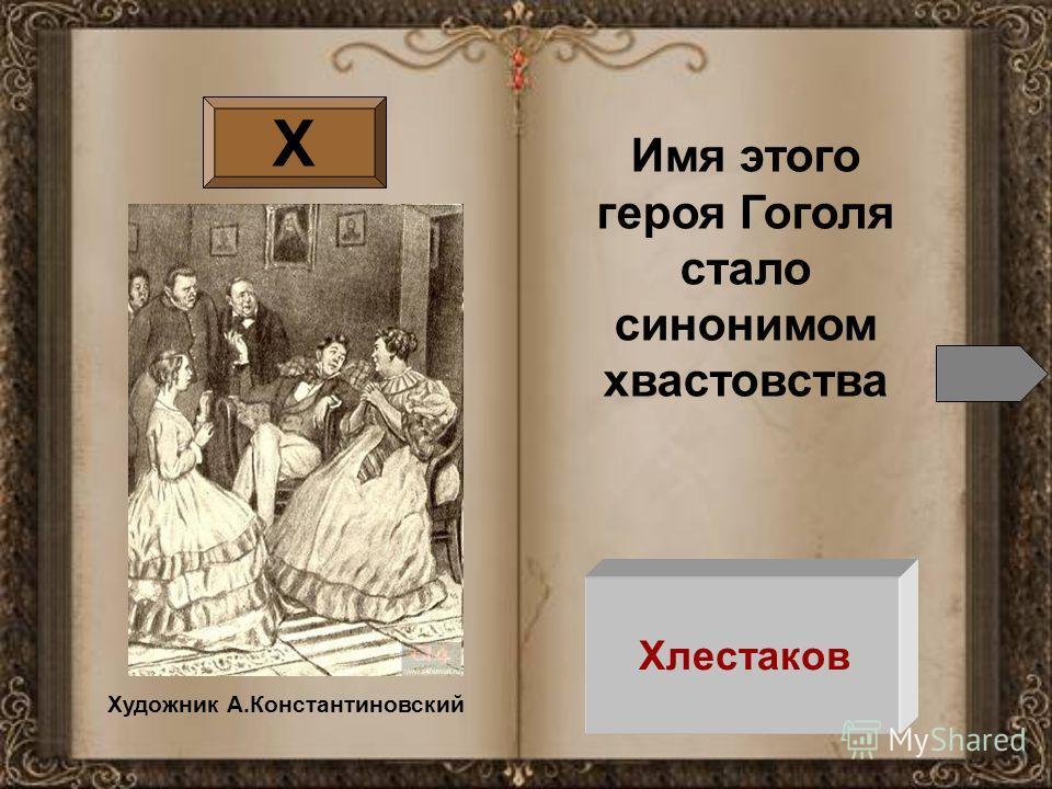 Х Имя этого героя Гоголя стало синонимом хвастовства Хлестаков Художник А.Константиновский