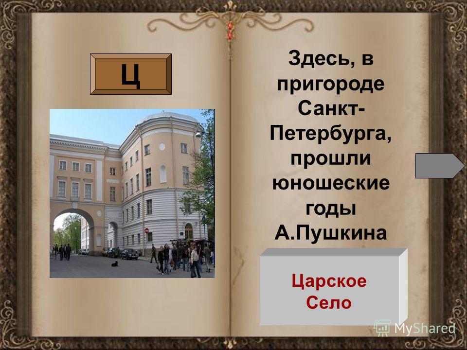Ц Здесь, в пригороде Санкт- Петербурга, прошли юношеские годы А.Пушкина Царское Село