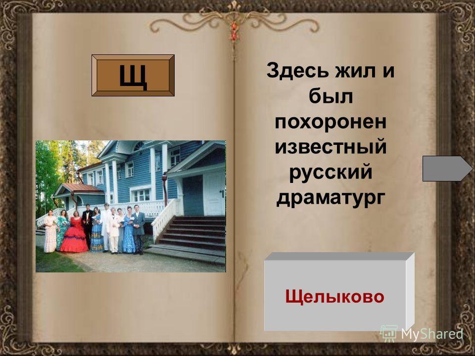 Щелыково Щ Здесь жил и был похоронен известный русский драматург