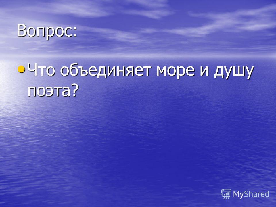 Вопрос: Что объединяет море и душу поэта? Что объединяет море и душу поэта?