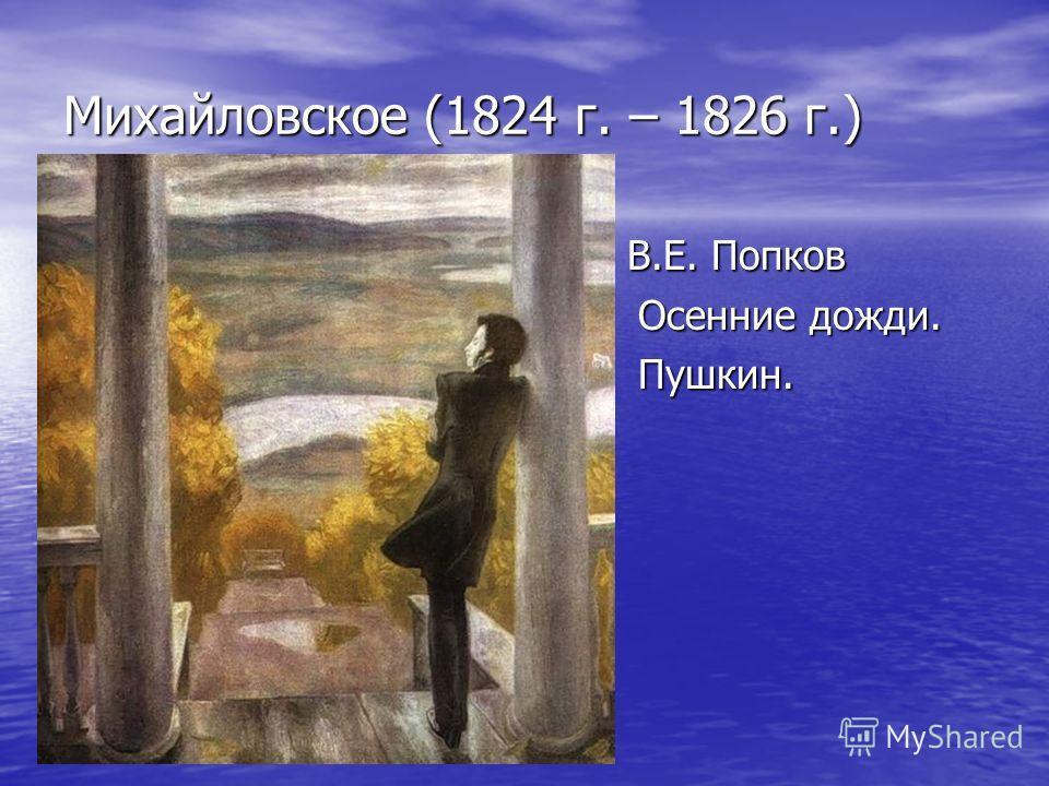 Михайловское (1824 г. – 1826 г.) В.Е. Попков В.Е. Попков Осенние дожди. Осенние дожди. Пушкин. Пушкин.