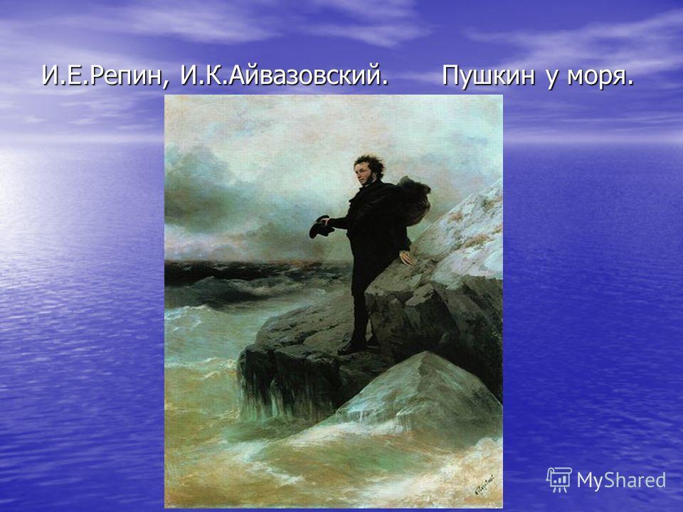 И.Е.Репин, И.К.Айвазовский. Пушкин у моря.