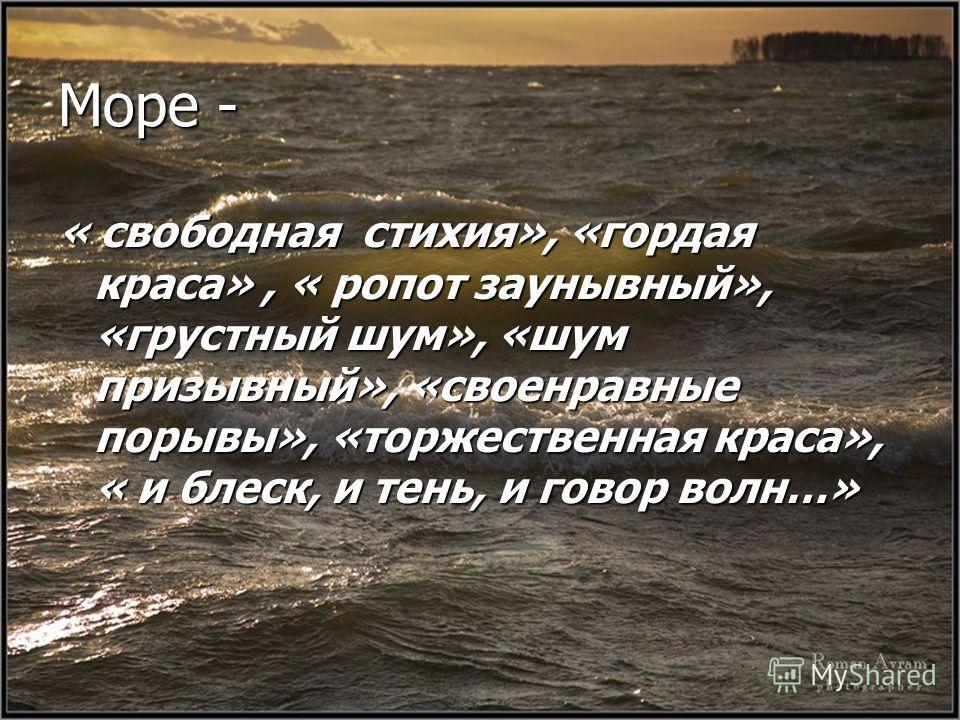 Море - « свободная стихия», «гордая краса», « ропот заунывный», «грустный шум», «шум призывный», «своенравные порывы», «торжественная краса», « и блеск, и тень, и говор волн…»