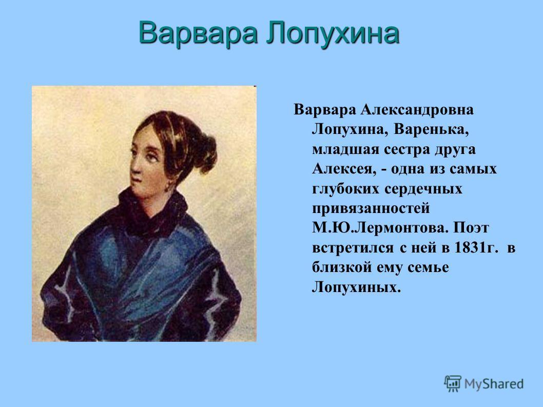 Варвара Лопухина Варвара Александровна Лопухина, Варенька, младшая сестра друга Алексея, - одна из самых глубоких сердечных привязанностей М.Ю.Лермонтова. Поэт встретился с ней в 1831 г. в близкой ему семье Лопухиных.