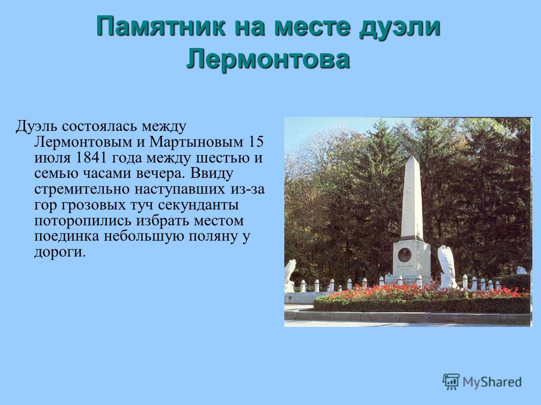 Памятник на месте дуэли Лермонтова Дуэль состоялась между Лермонтовым и Мартыновым 15 июля 1841 года между шестью и семью часами вечера. Ввиду стремительно наступавших из-за гор грозовых туч секунданты поторопились избрать местом поединка небольшую п
