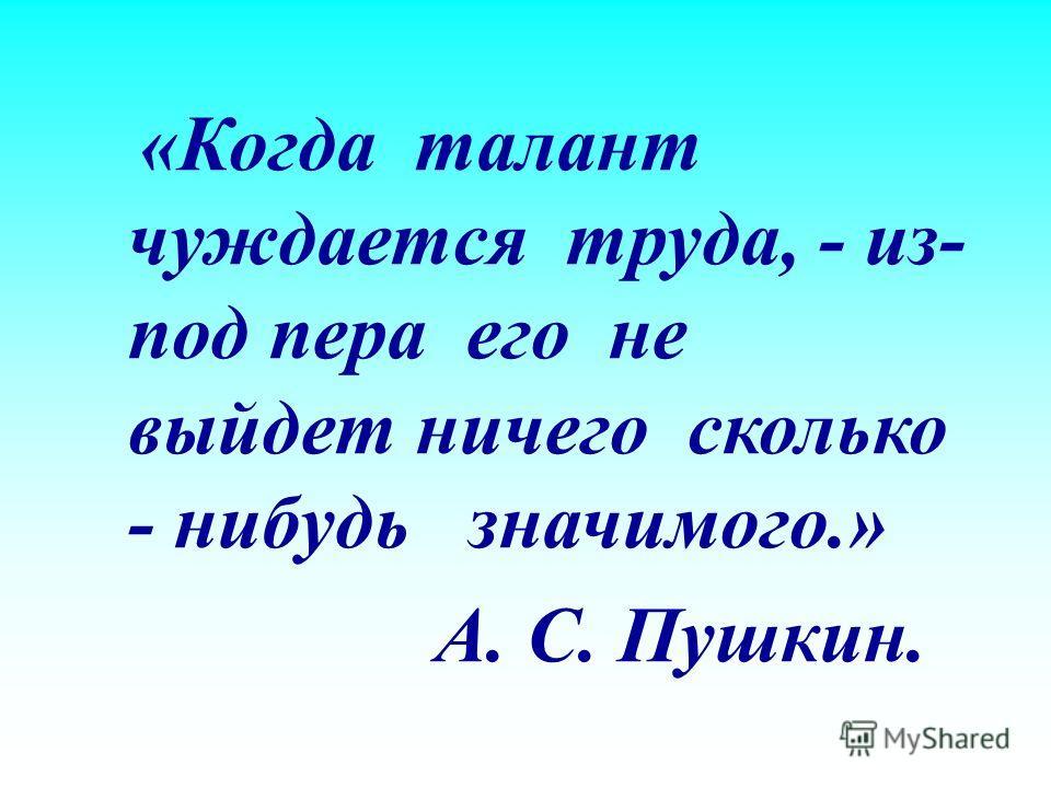 « Когда талант чуждается труда, - из - под пера его не выйдет ничего сколько - нибудь значимого.» А. С. Пушкин.