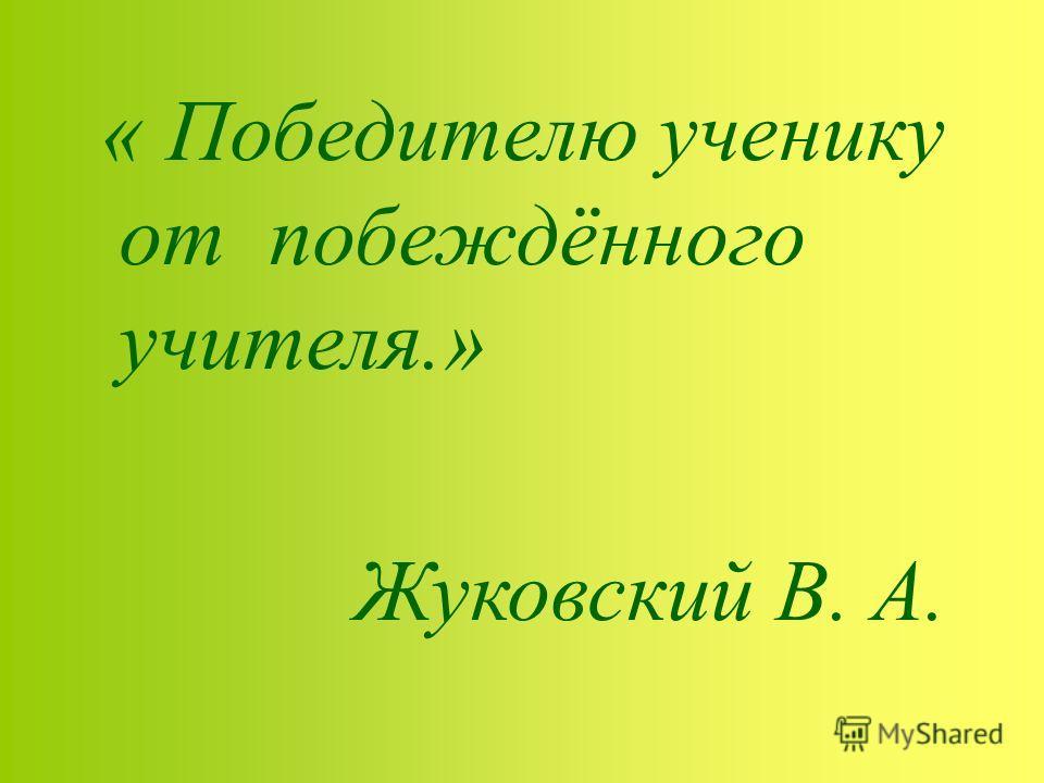 « Победителю ученику от побеждённого учителя.» Жуковский В. А.