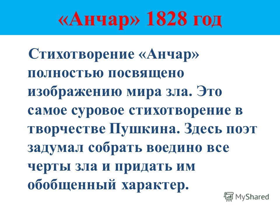«Анчар» 1828 год Стихотворение «Анчар» полностью посвящено изображению мира зла. Это самое суровое стихотворение в творчестве Пушкина. Здесь поэт задумал собрать воедино все черты зла и придать им обобщенный характер.