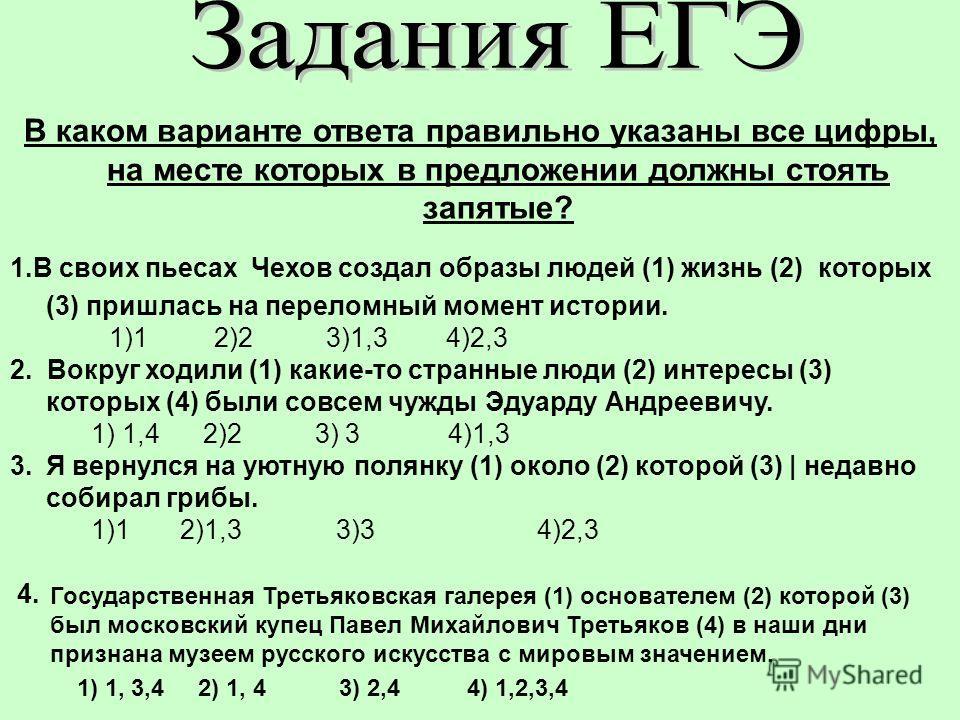 В каком варианте ответа правильно указаны все цифры, на месте которых в предложении должны стоять запятые? 1. В своих пьесах Чехов создал образы людей (1) жизнь (2) которых (3) пришлась на переломный момент истории. 1)1 2)2 3)1,3 4)2,3 2. Вокруг ходи