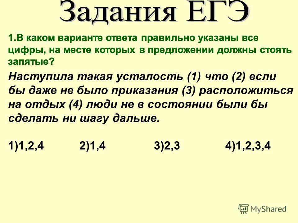 Наступила такая усталость (1) что (2) если бы даже не было приказания (3) расположиться на отдых (4) люди не в состоянии были бы сделать ни шагу дальше. 1)1,2,4 2)1,4 3)2,3 4)1,2,3,4 1. В каком варианте ответа правильно указаны все цифры, на месте ко
