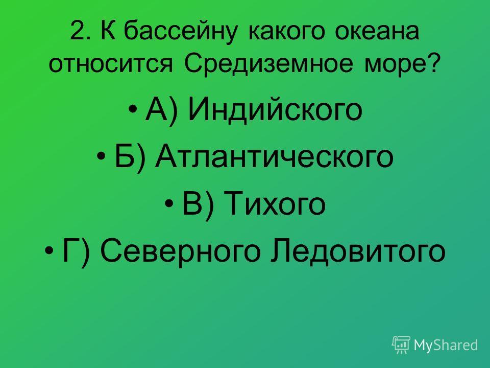 2. К бассейну какого океана относится Средиземное море? А) Индийского Б) Атлантического В) Тихого Г) Северного Ледовитого