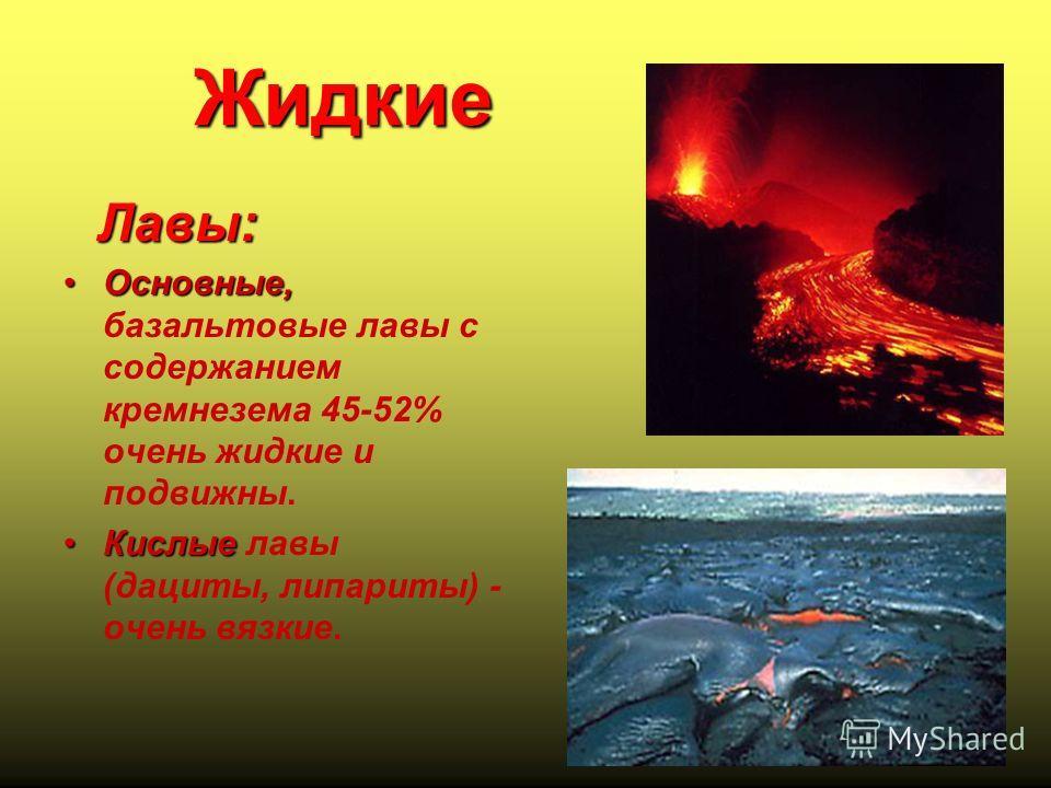 Жидкие Лавы: Основные,Основные, базальтовые лавы с содержанием кремнезема 45-52% очень жидкие и подвижны. Кислые Кислые лавы (дациты, липариты) - очень вязкие.