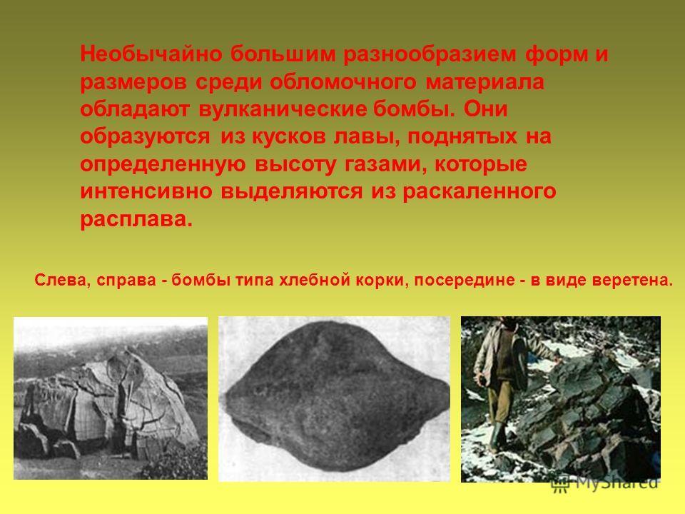 Слева, справа - бомбы типа хлебной корки, посередине - в виде веретена. Необычайно большим разнообразием форм и размеров среди обломочного материала обладают вулканические бомбы. Они образуются из кусков лавы, поднятых на определенную высоту газами,