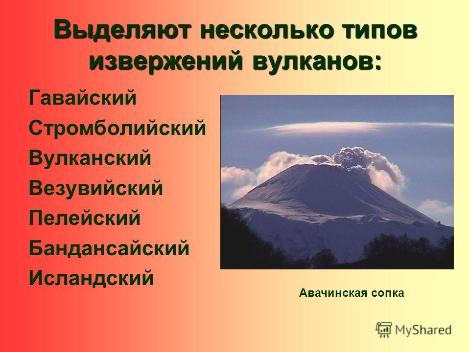 Выделяют несколько типов извержений вулканов: Гавайский Стромболийский Вулканский Везувийский Пелейский Бандансайский Исландский Авачинская сопка