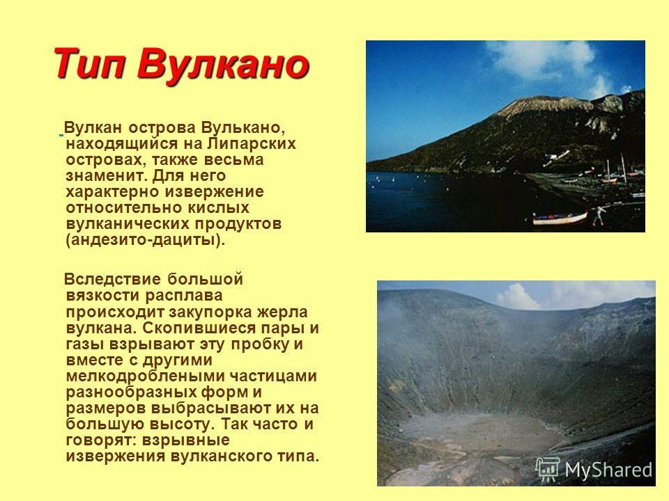 Тип Вулкано Вулкан острова Вулькано, находящийся на Липарских островах, также весьма знаменит. Для него характерно извержение относительно кислых вулканических продуктов (андезито-дациты). Вследствие большой вязкости расплава происходит закупорка жер